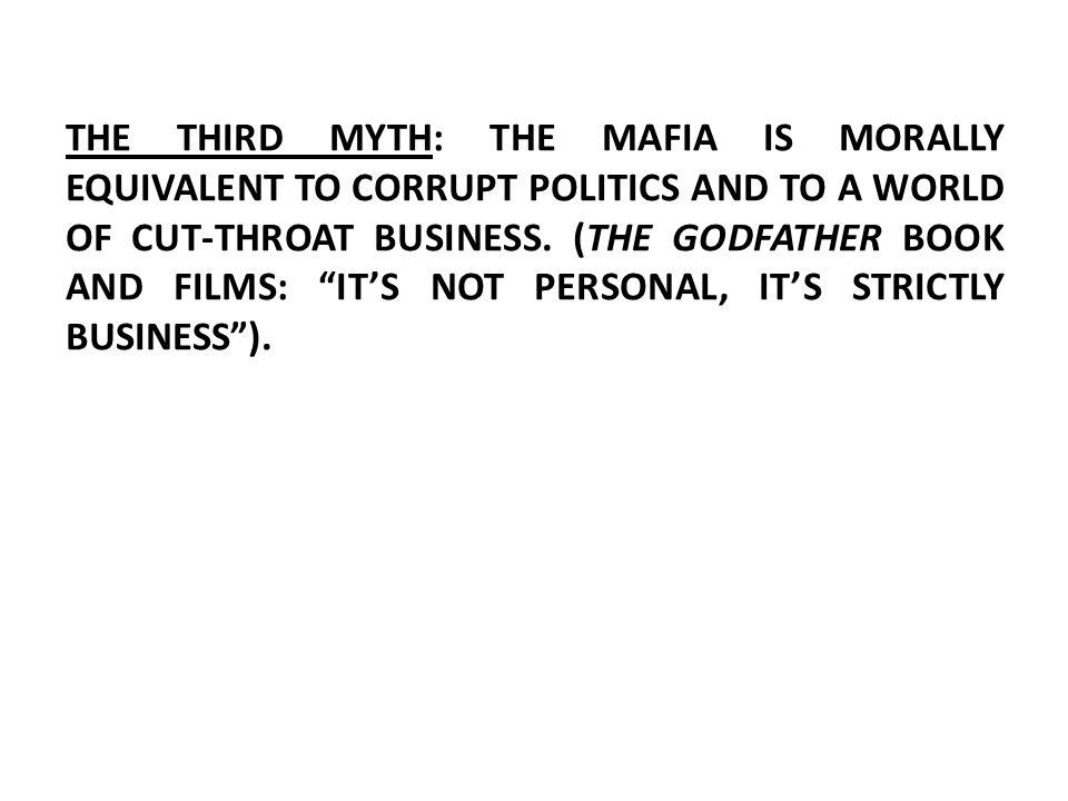 THE THIRD MYTH: THE MAFIA IS MORALLY EQUIVALENT TO CORRUPT POLITICS AND TO A WORLD OF CUT-THROAT BUSINESS.