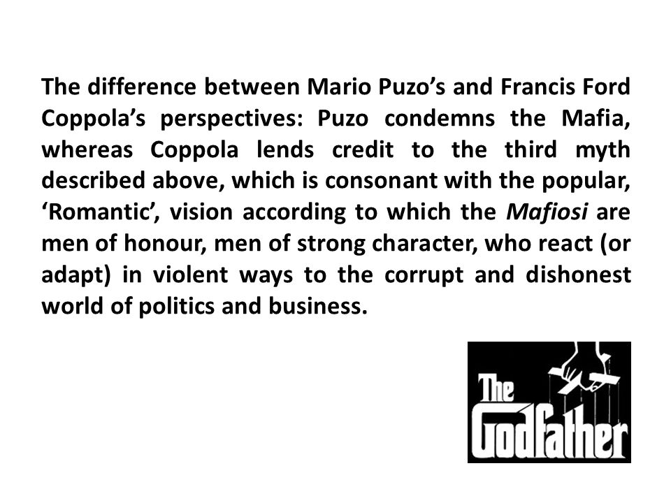 The difference between Mario Puzo's and Francis Ford Coppola's perspectives: Puzo condemns the Mafia, whereas Coppola lends credit to the third myth described above, which is consonant with the popular, 'Romantic', vision according to which the Mafiosi are men of honour, men of strong character, who react (or adapt) in violent ways to the corrupt and dishonest world of politics and business.