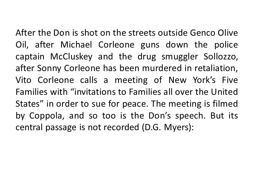After the Don is shot on the streets outside Genco Olive Oil, after Michael Corleone guns down the police captain McCluskey and the drug smuggler Sollozzo, after Sonny Corleone has been murdered in retaliation, Vito Corleone calls a meeting of New York's Five Families with invitations to Families all over the United States in order to sue for peace.