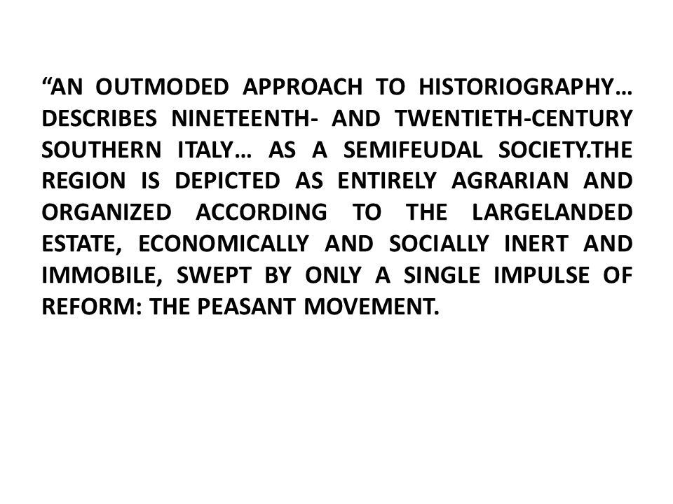 AN OUTMODED APPROACH TO HISTORIOGRAPHY… DESCRIBES NINETEENTH- AND TWENTIETH-CENTURY SOUTHERN ITALY… AS A SEMIFEUDAL SOCIETY.THE REGION IS DEPICTED AS ENTIRELY AGRARIAN AND ORGANIZED ACCORDING TO THE LARGELANDED ESTATE, ECONOMICALLY AND SOCIALLY INERT AND IMMOBILE, SWEPT BY ONLY A SINGLE IMPULSE OF REFORM: THE PEASANT MOVEMENT.