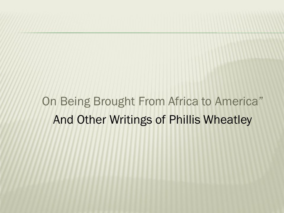 on being brought from africa to america by wheatley One example of a poem on slavery is on being brought from africa to america: twas mercy brought me from my pagan land, taught my benighted soul to understand the trials of phillis wheatley: america's first black poet and her encounters with the founding fathers, new york.