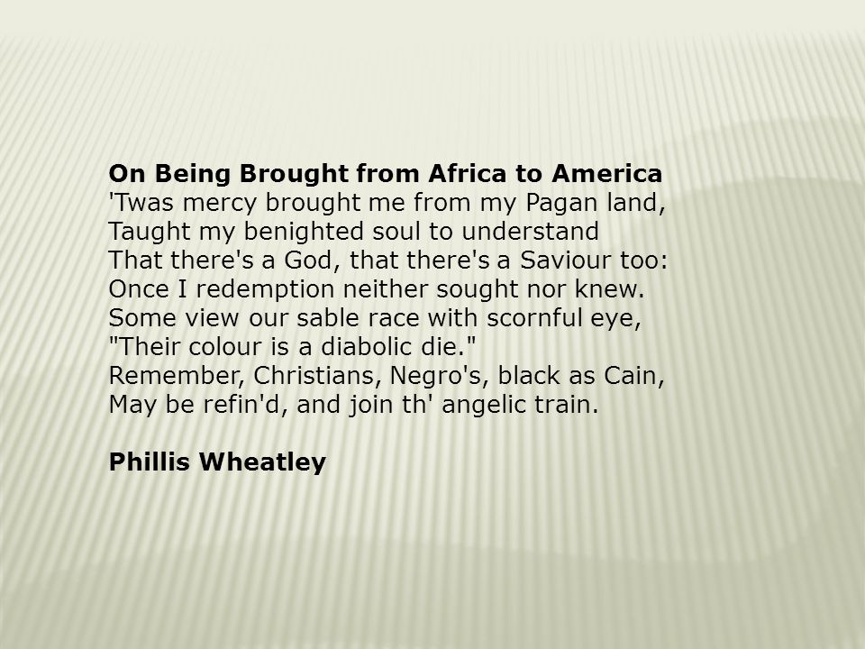 being brought from africa to america On being brought from africa to america by phillis wheatley 'twas mercy brought me from my pagan land, taught my benighted soul to understand that there's a god, that there's a saviour too: once i redemption neither sought nor.