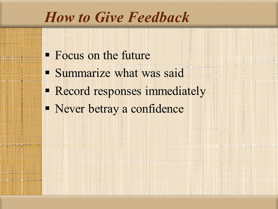 How to Give Feedback Focus on the future Summarize what was said