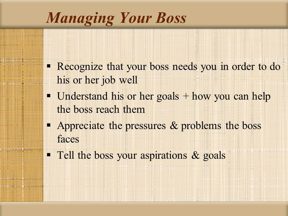 Managing Your Boss Recognize that your boss needs you in order to do his or her job well.