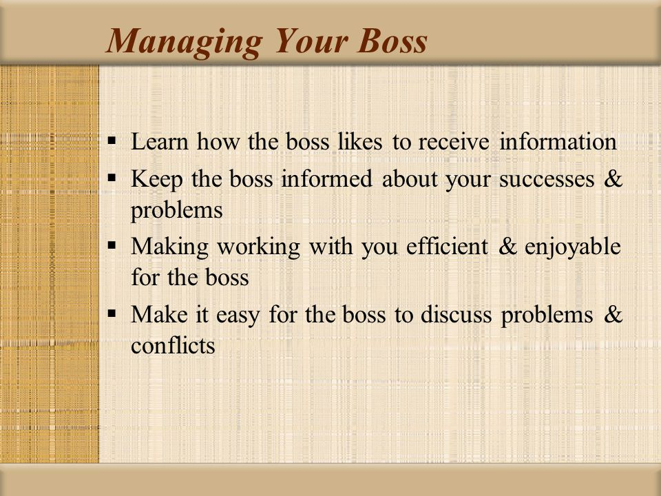 Managing Your Boss Learn how the boss likes to receive information