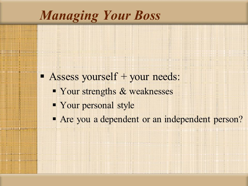 Managing Your Boss Assess yourself + your needs: