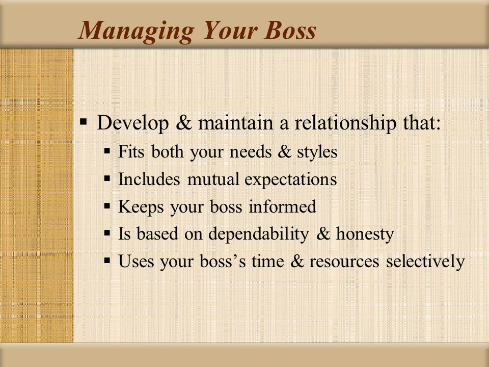Managing Your Boss Develop & maintain a relationship that: