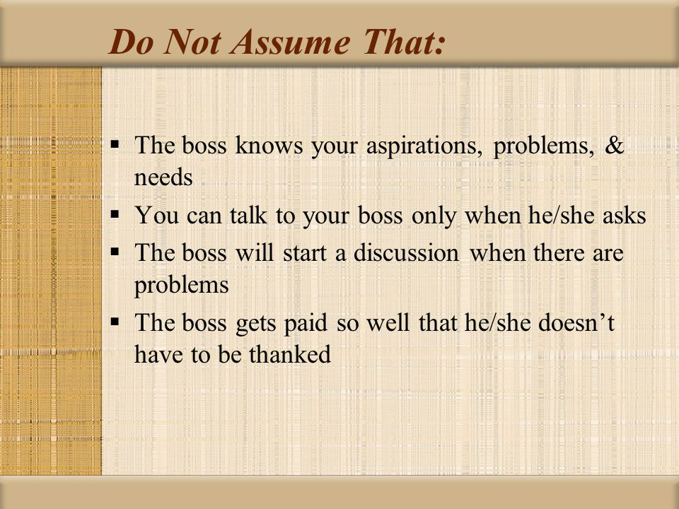 Do Not Assume That: The boss knows your aspirations, problems, & needs