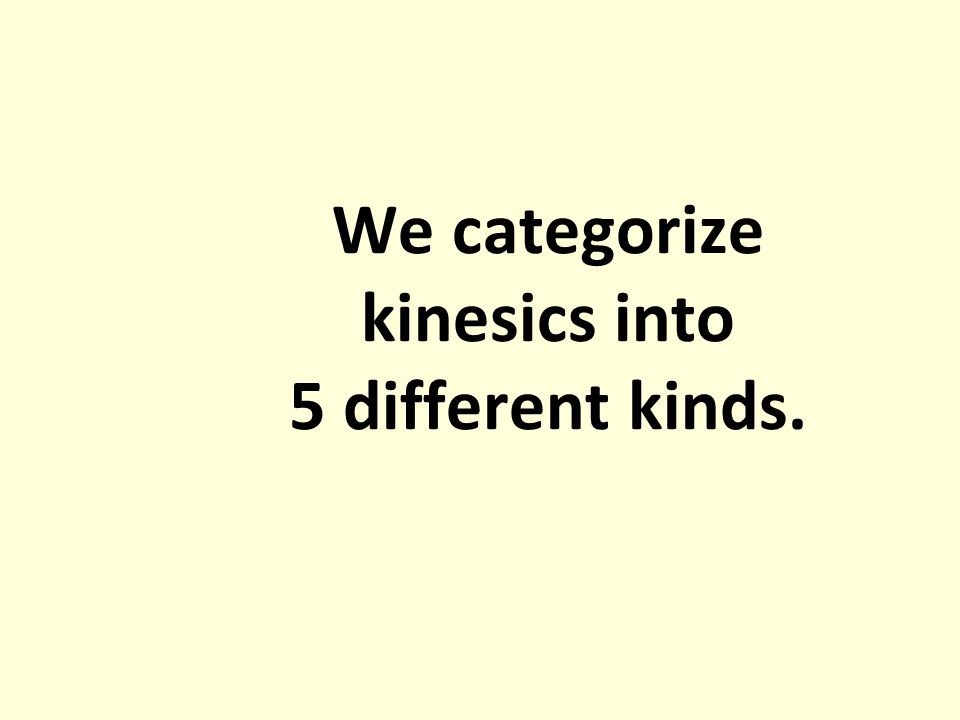 We categorize kinesics into 5 different kinds.