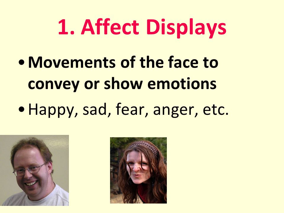 1. Affect Displays Movements of the face to convey or show emotions