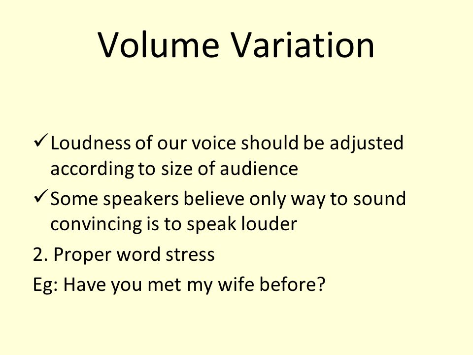 Volume Variation Loudness of our voice should be adjusted according to size of audience.