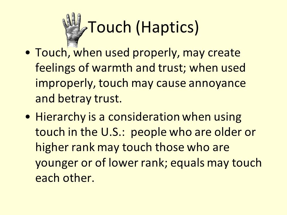 Touch (Haptics) Touch, when used properly, may create feelings of warmth and trust; when used improperly, touch may cause annoyance and betray trust.