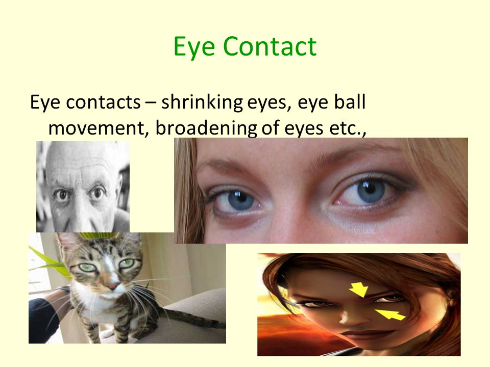 Eye Contact Eye contacts – shrinking eyes, eye ball movement, broadening of eyes etc.,