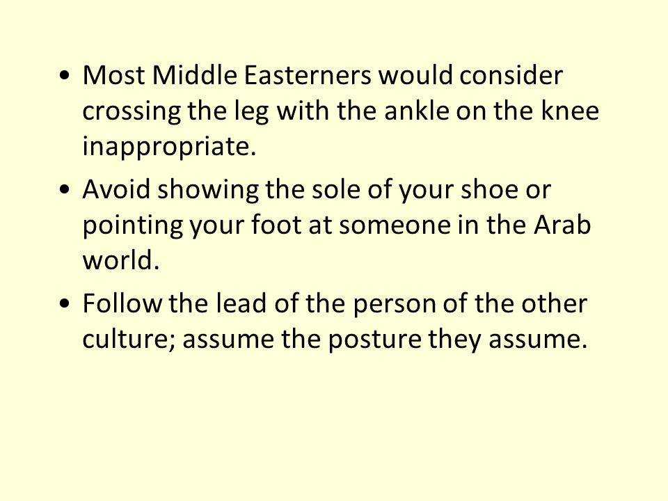 Most Middle Easterners would consider crossing the leg with the ankle on the knee inappropriate.