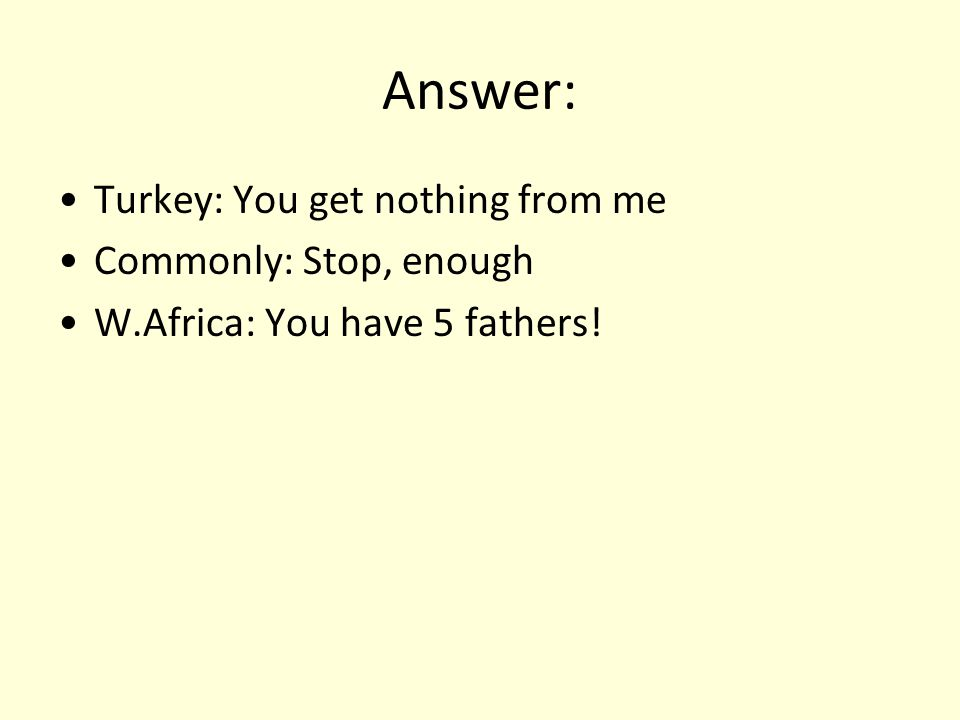 Answer: Turkey: You get nothing from me Commonly: Stop, enough