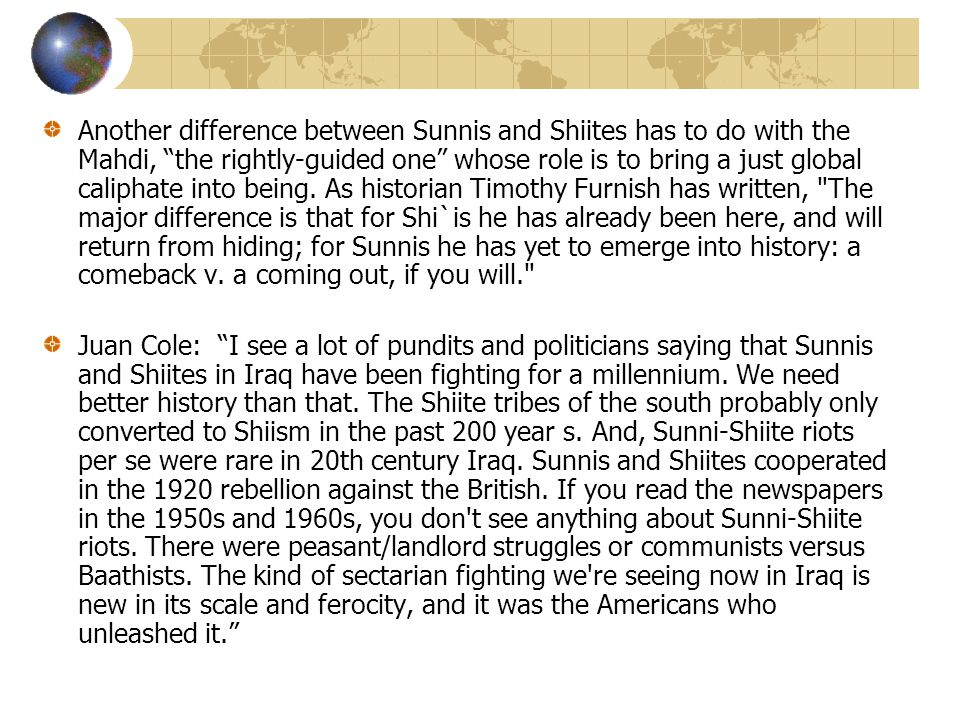 Another difference between Sunnis and Shiites has to do with the Mahdi, the rightly-guided one whose role is to bring a just global caliphate into being. As historian Timothy Furnish has written, The major difference is that for Shi`is he has already been here, and will return from hiding; for Sunnis he has yet to emerge into history: a comeback v. a coming out, if you will.