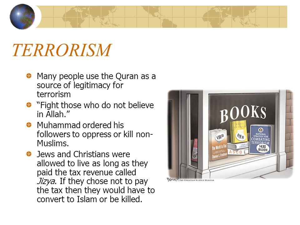 TERRORISM Many people use the Quran as a source of legitimacy for terrorism. Fight those who do not believe in Allah.