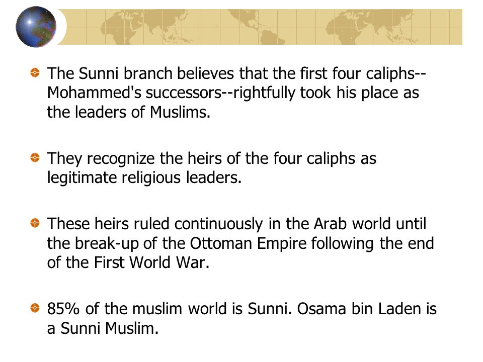 The Sunni branch believes that the first four caliphs--Mohammed s successors--rightfully took his place as the leaders of Muslims.