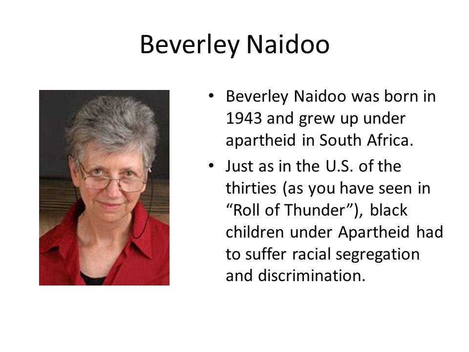 Beverley Naidoo Beverley Naidoo was born in 1943 and grew up under apartheid in South Africa.