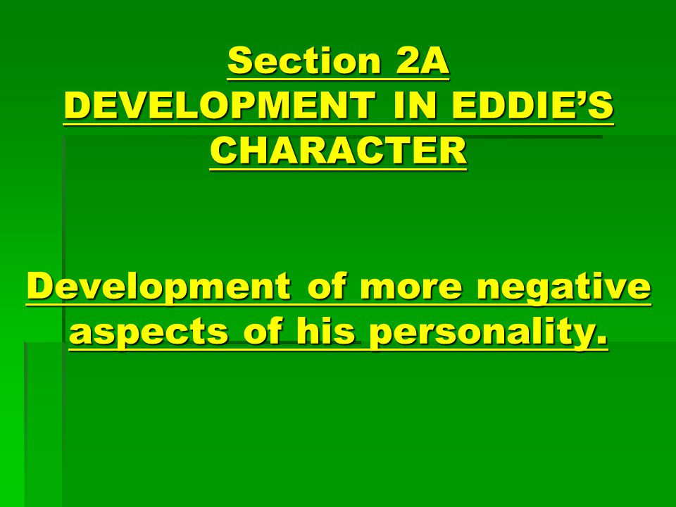 Section 2A DEVELOPMENT IN EDDIE'S CHARACTER Development of more negative aspects of his personality.