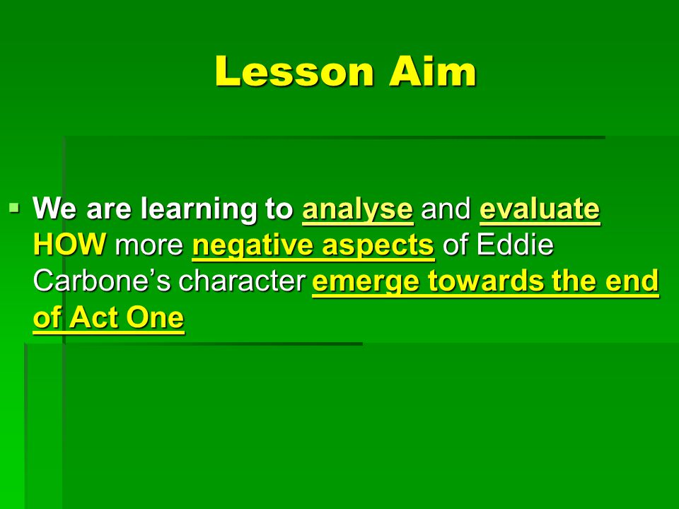 Lesson Aim We are learning to analyse and evaluate HOW more negative aspects of Eddie Carbone's character emerge towards the end of Act One.