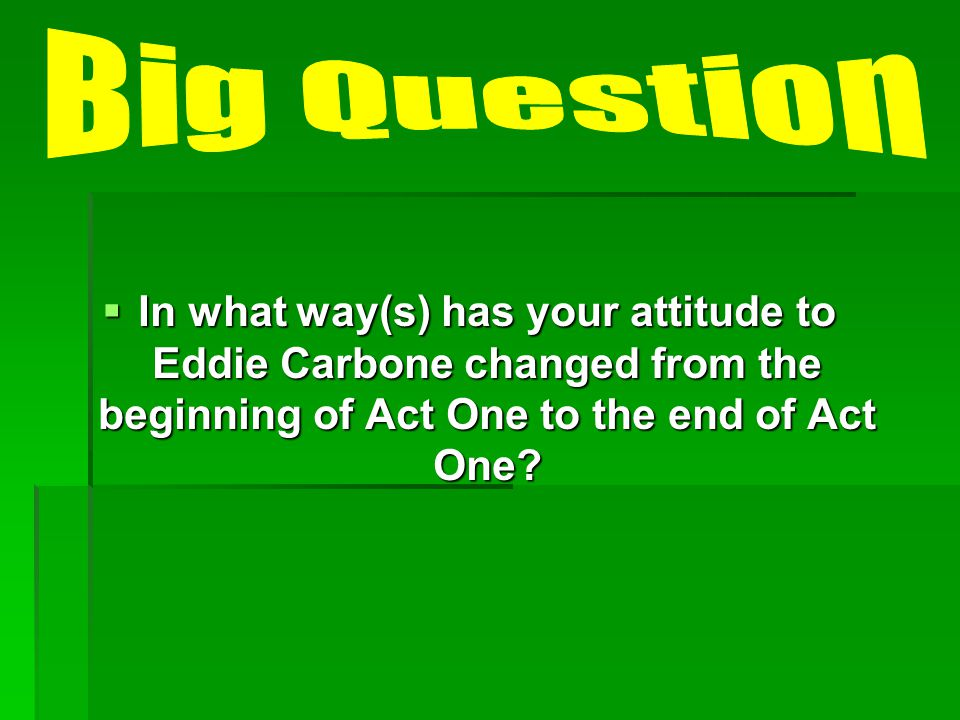 Big Question In what way(s) has your attitude to Eddie Carbone changed from the beginning of Act One to the end of Act One