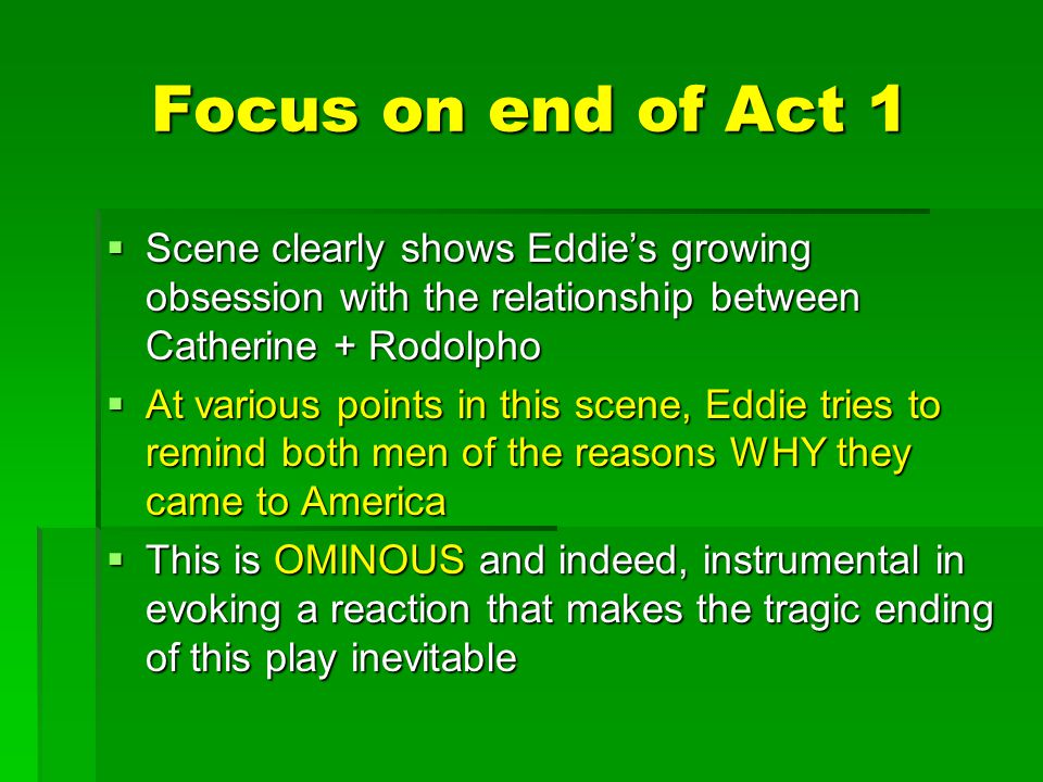 Focus on end of Act 1 Scene clearly shows Eddie's growing obsession with the relationship between Catherine + Rodolpho.