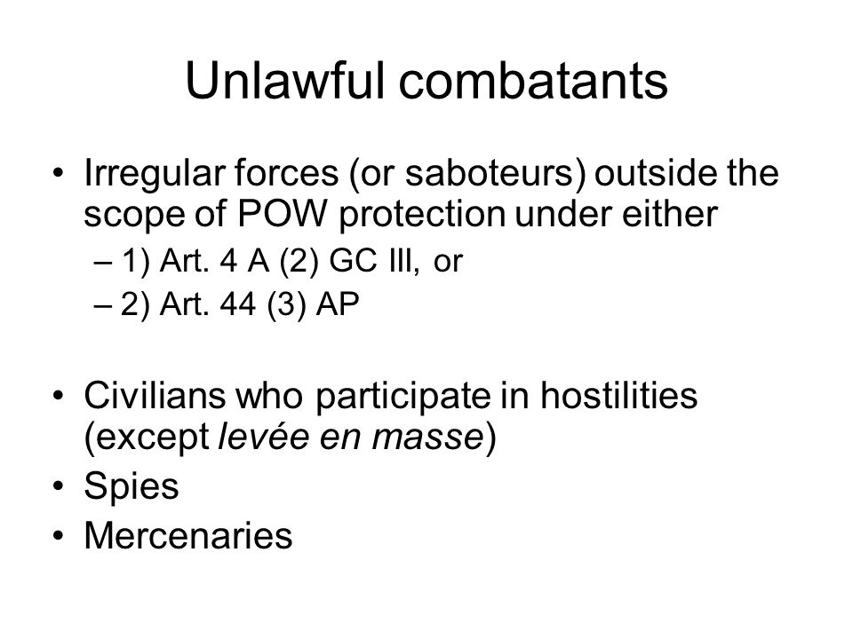 Unlawful combatants Irregular forces (or saboteurs) outside the scope of POW protection under either.
