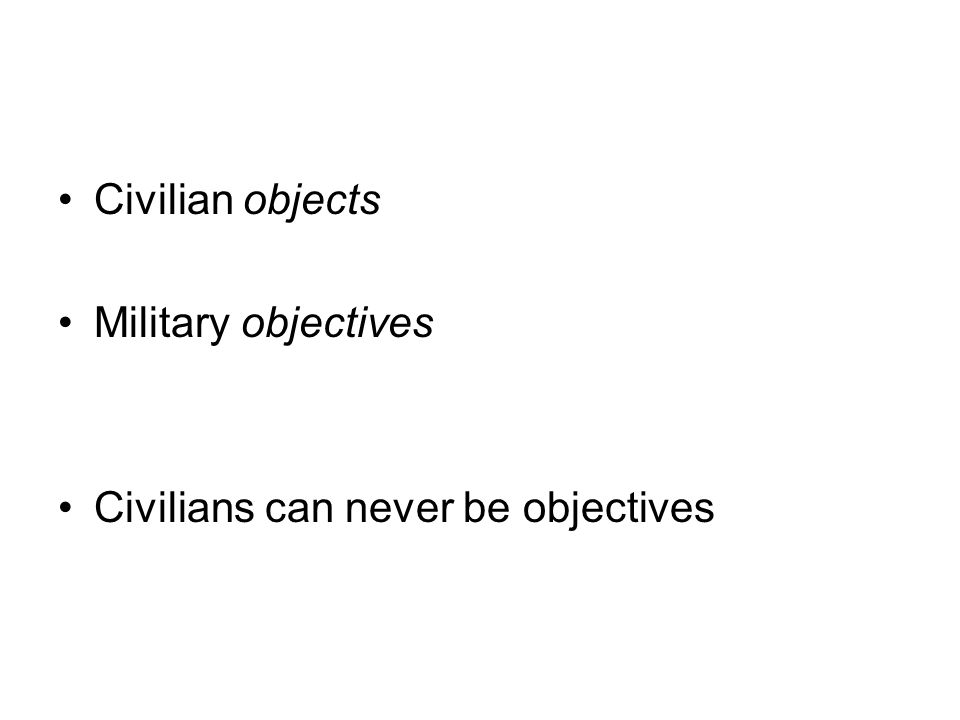 Civilian objects Military objectives Civilians can never be objectives