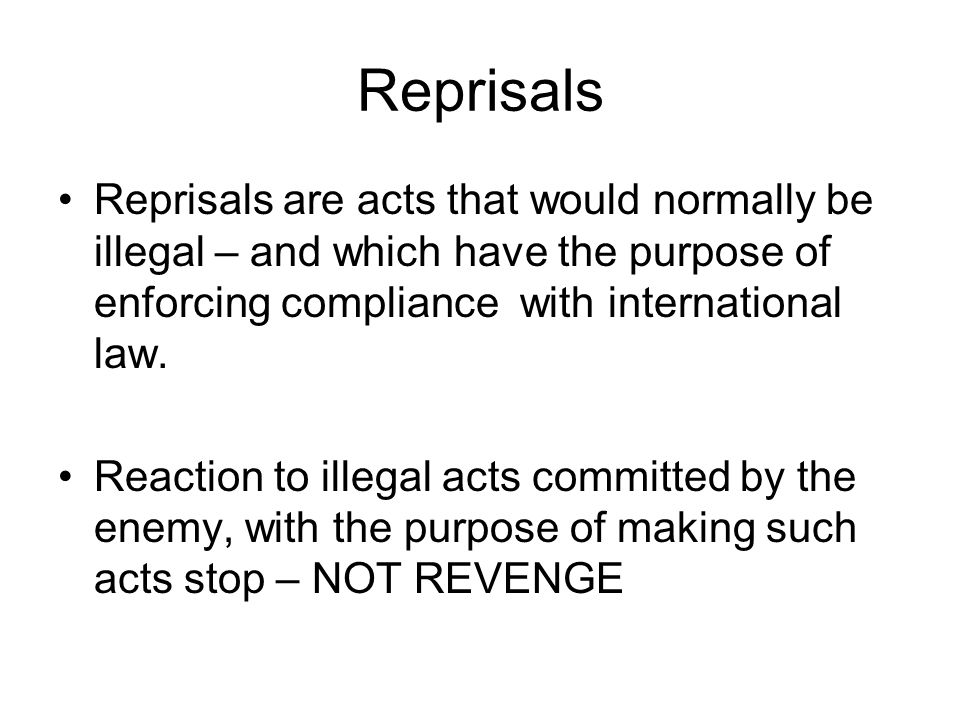 Reprisals Reprisals are acts that would normally be illegal – and which have the purpose of enforcing compliance with international law.