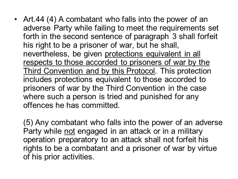 Art.44 (4) A combatant who falls into the power of an adverse Party while failing to meet the requirements set forth in the second sentence of paragraph 3 shall forfeit his right to be a prisoner of war, but he shall, nevertheless, be given protections equivalent in all respects to those accorded to prisoners of war by the Third Convention and by this Protocol.