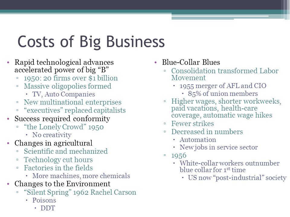 Costs of Big Business Rapid technological advances accelerated power of big B 1950: 20 firms over $1 billion.