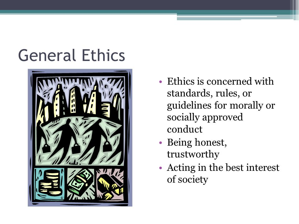 General Ethics Ethics is concerned with standards, rules, or guidelines for morally or socially approved conduct.