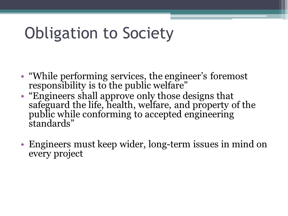 Obligation to Society While performing services, the engineer's foremost responsibility is to the public welfare