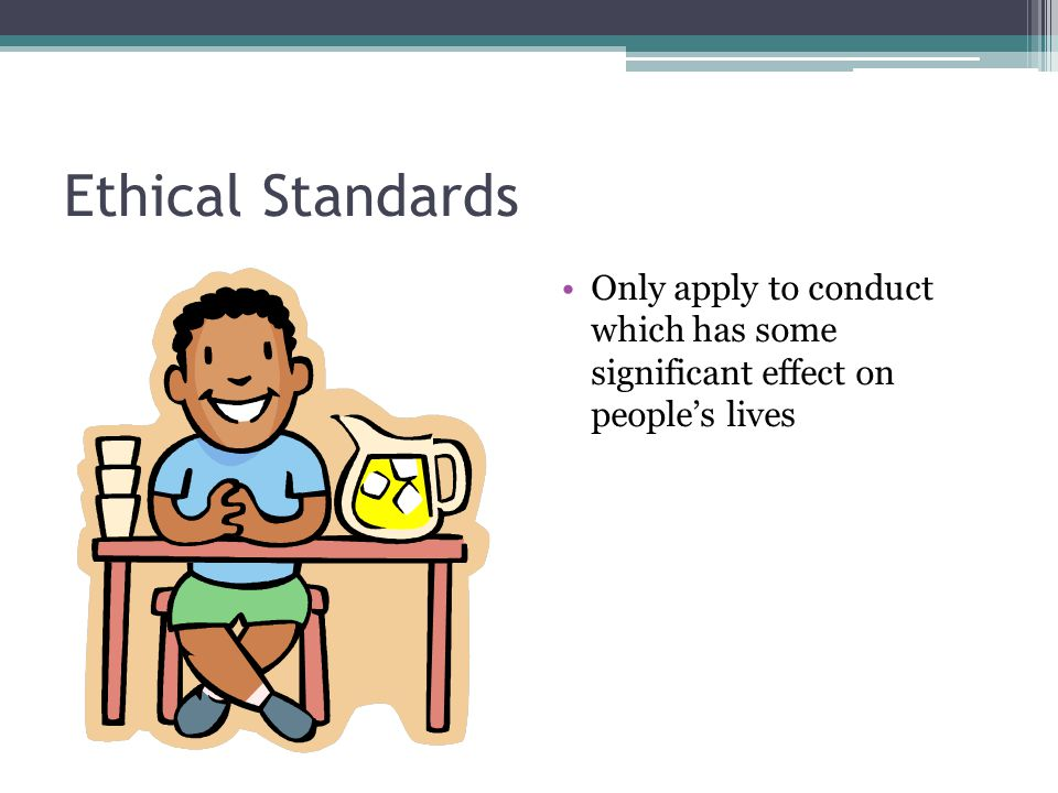 Ethical Standards Only apply to conduct which has some significant effect on people's lives