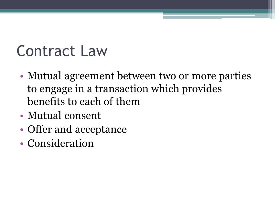 Contract Law Mutual agreement between two or more parties to engage in a transaction which provides benefits to each of them.