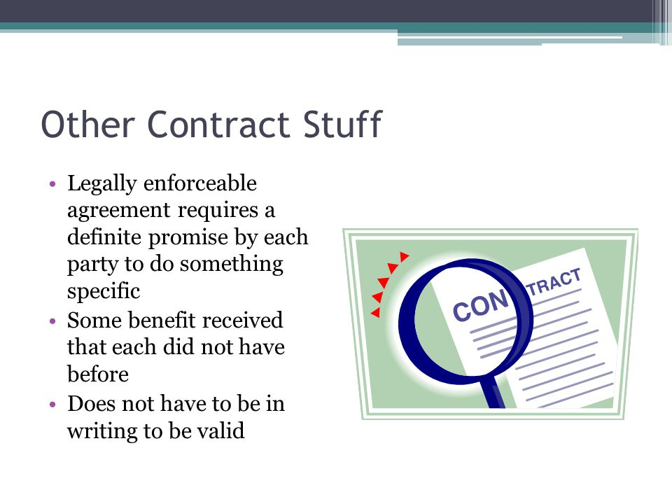 Other Contract Stuff Legally enforceable agreement requires a definite promise by each party to do something specific.