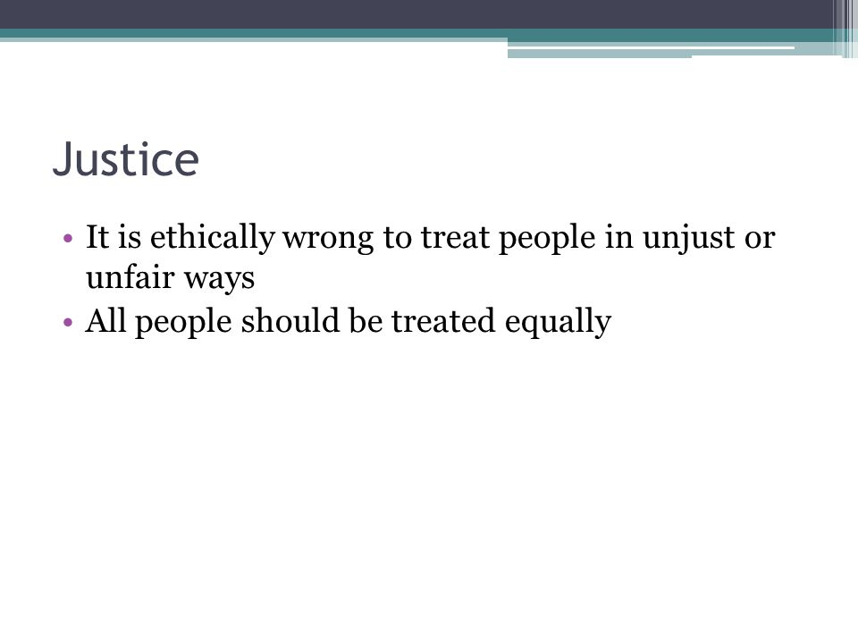 Justice It is ethically wrong to treat people in unjust or unfair ways