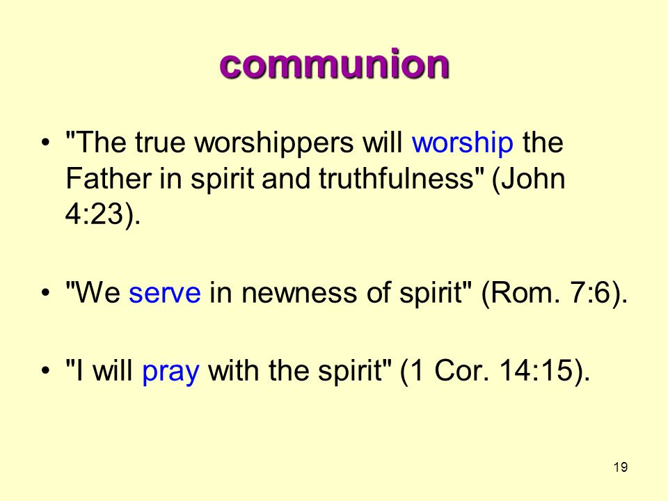 communion The true worshippers will worship the Father in spirit and truthfulness (John 4:23). We serve in newness of spirit (Rom. 7:6).