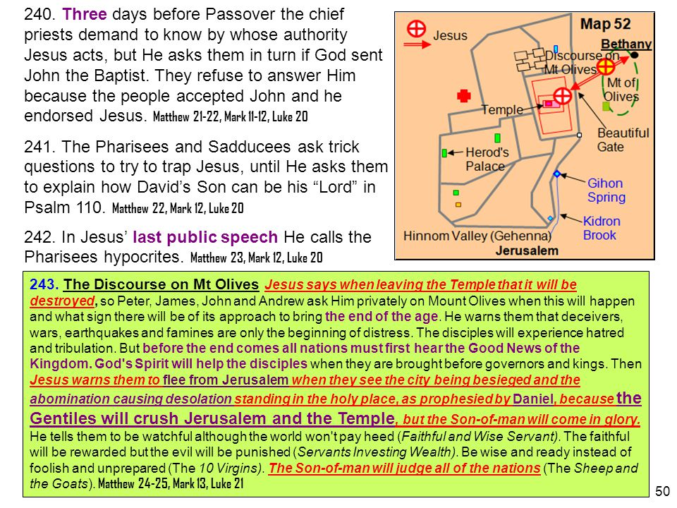 240. Three days before Passover the chief priests demand to know by whose authority Jesus acts, but He asks them in turn if God sent John the Baptist. They refuse to answer Him because the people accepted John and he endorsed Jesus. Matthew 21-22, Mark 11-12, Luke 20