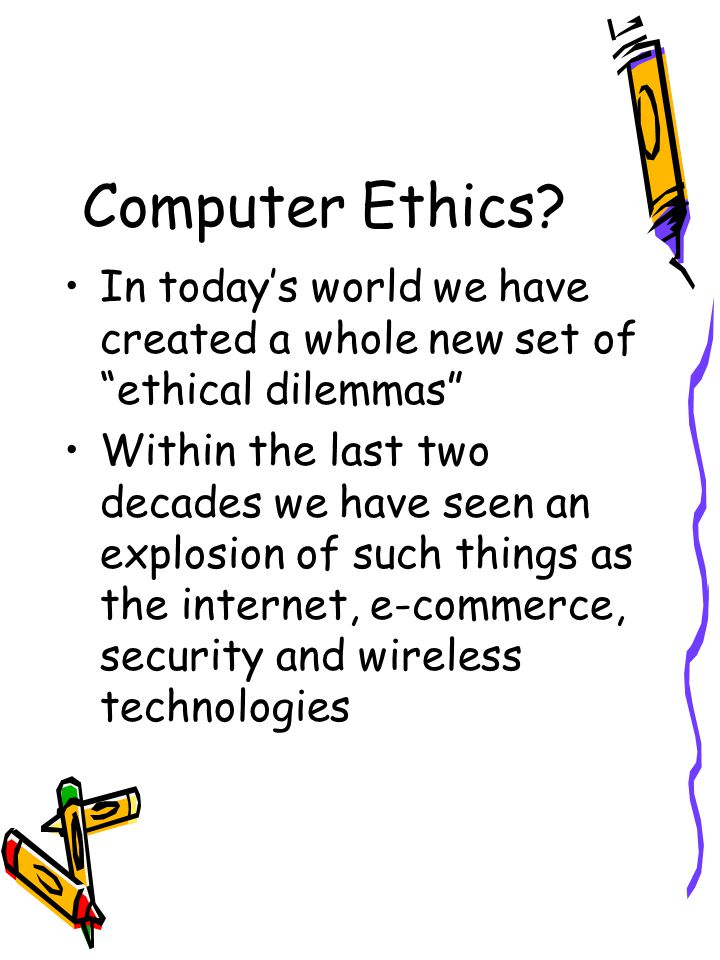 Computer Ethics In today's world we have created a whole new set of ethical dilemmas