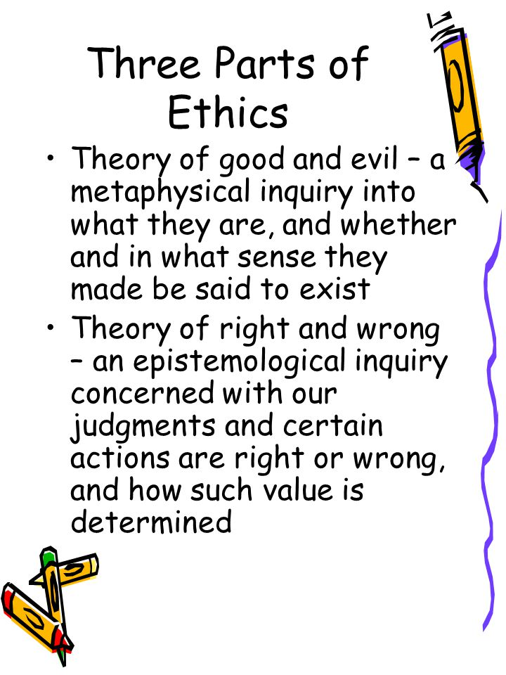 Three Parts of Ethics Theory of good and evil – a metaphysical inquiry into what they are, and whether and in what sense they made be said to exist.
