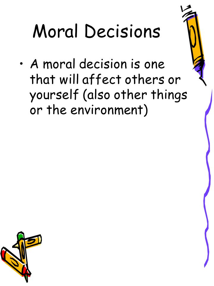 Moral Decisions A moral decision is one that will affect others or yourself (also other things or the environment)