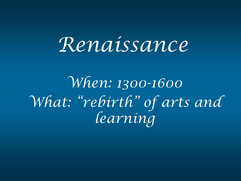 When: 1300-1600 What: rebirth of arts and learning