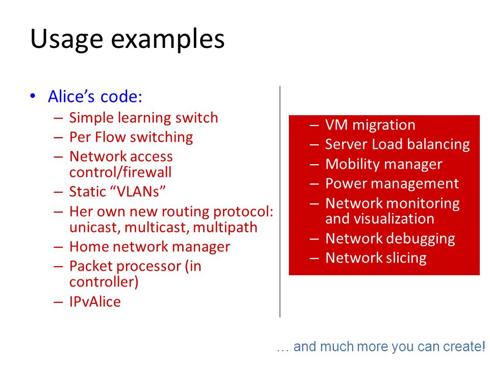 Usage examples Alice's code: Simple learning switch Per Flow switching