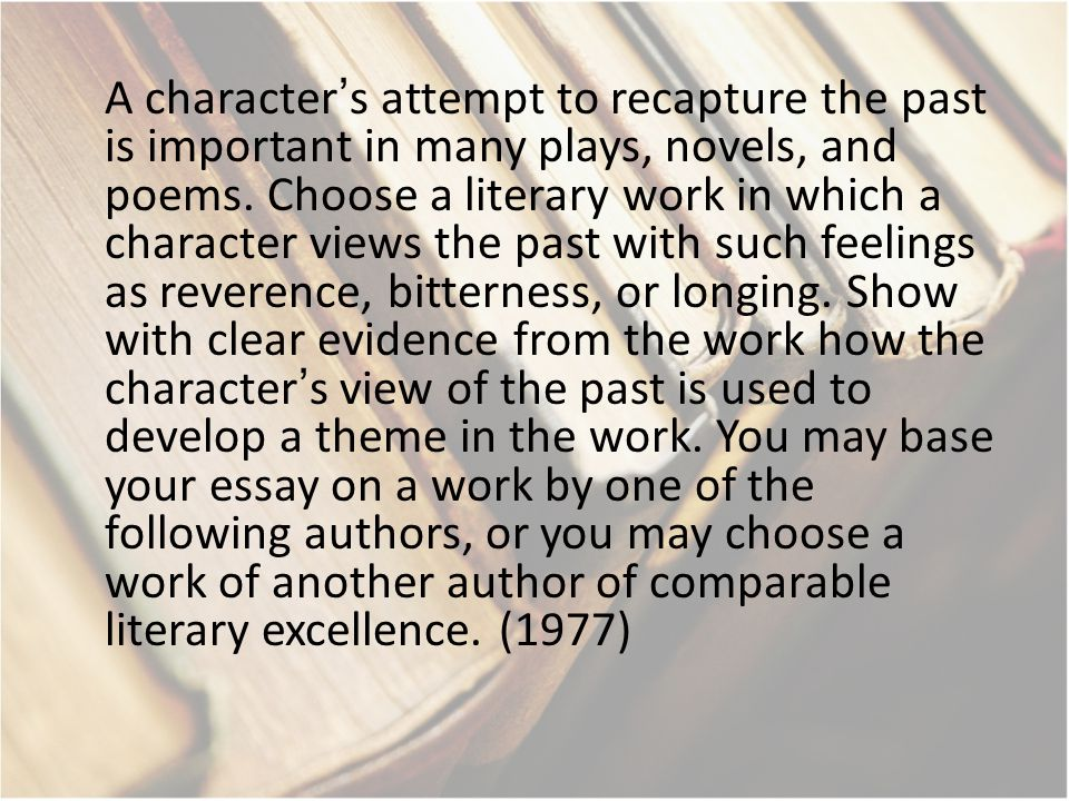 A character's attempt to recapture the past is important in many plays, novels, and poems.