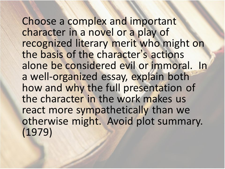 Choose a complex and important character in a novel or a play of recognized literary merit who might on the basis of the character's actions alone be considered evil or immoral.
