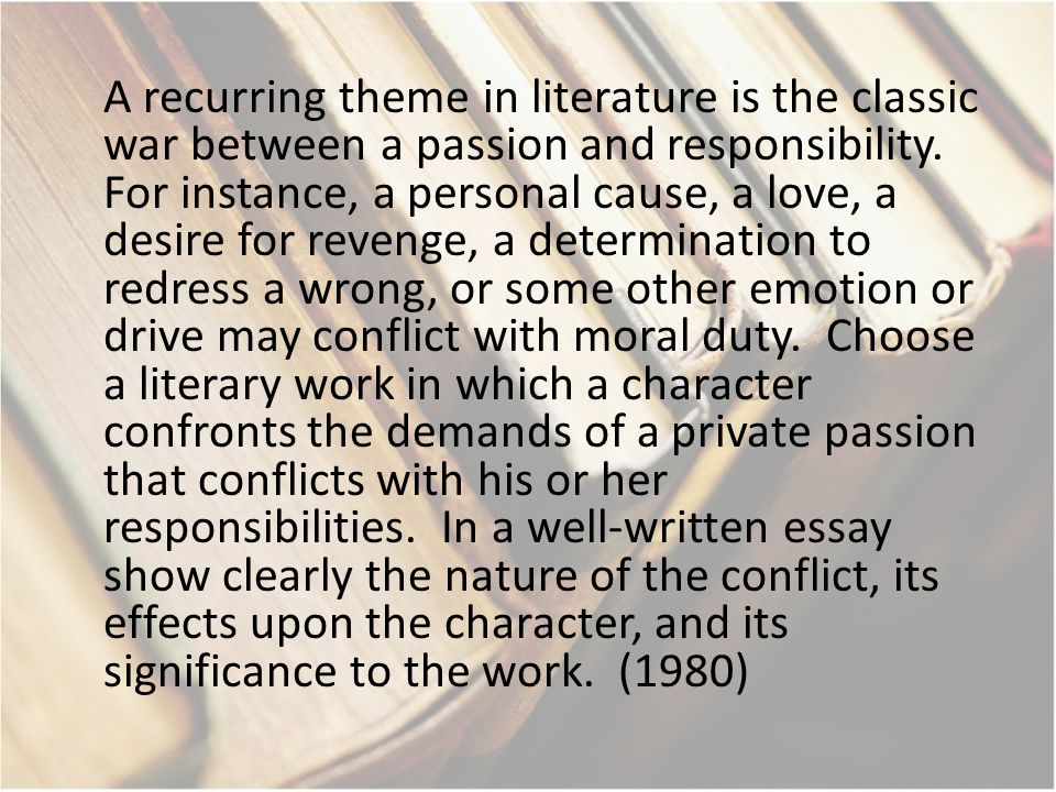 A recurring theme in literature is the classic war between a passion and responsibility.