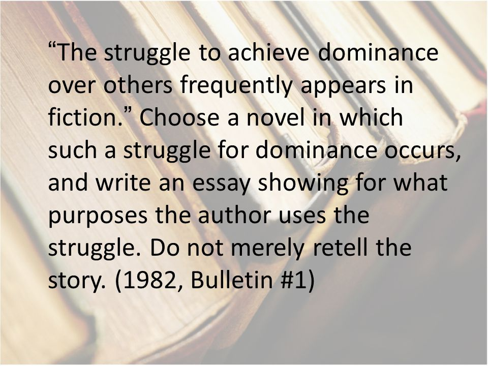 The struggle to achieve dominance over others frequently appears in fiction. Choose a novel in which such a struggle for dominance occurs, and write an essay showing for what purposes the author uses the struggle.