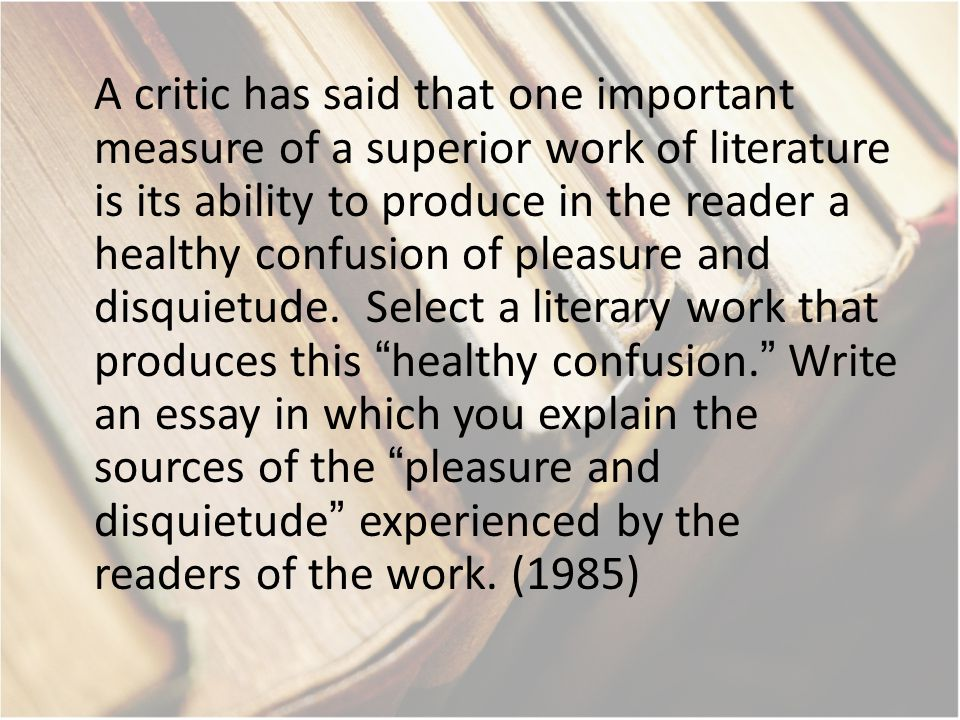A critic has said that one important measure of a superior work of literature is its ability to produce in the reader a healthy confusion of pleasure and disquietude.